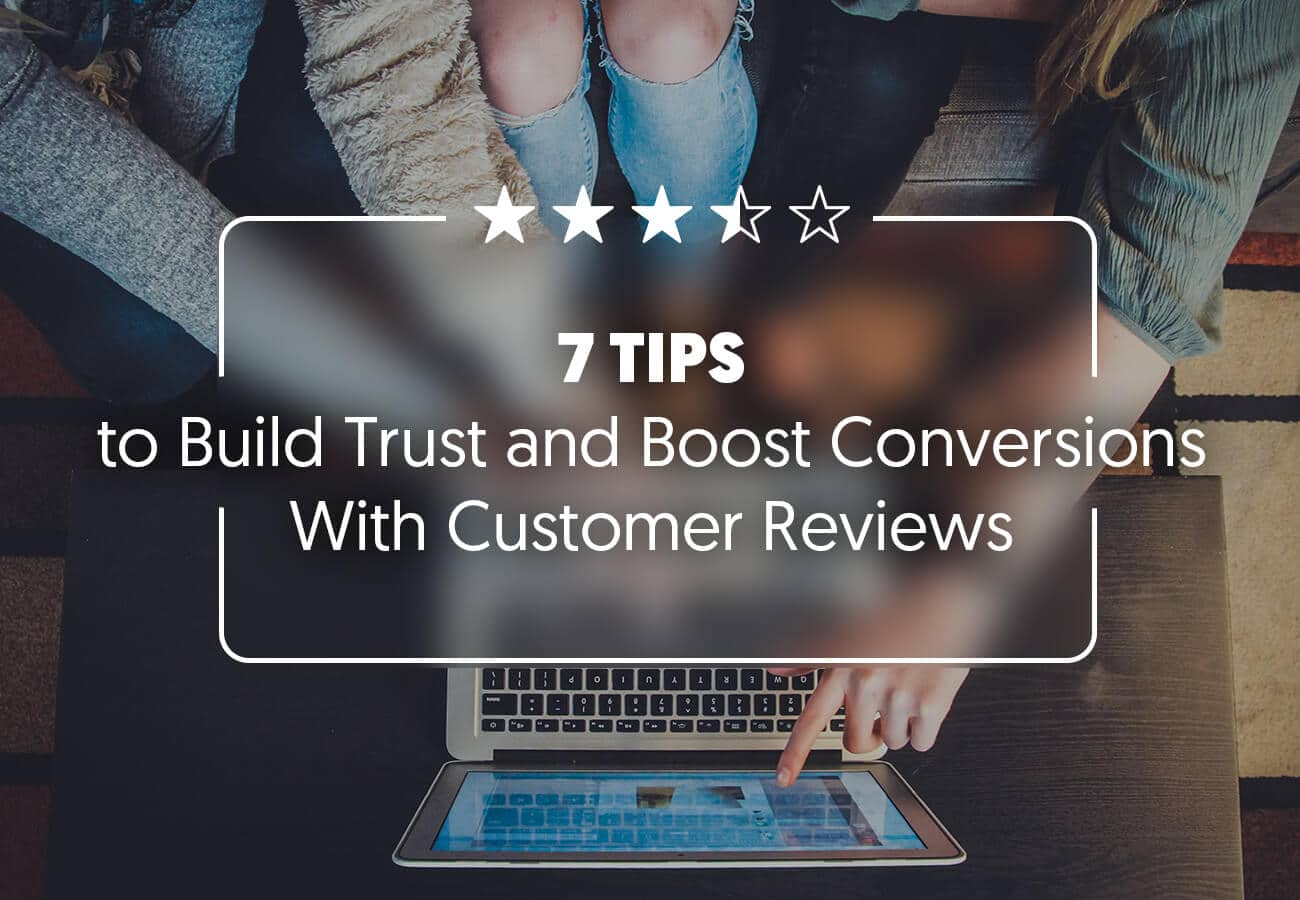 7 Tips to Build Trust and Boost Conversions With Customer Reviews (and How to Get Customer Reviews)