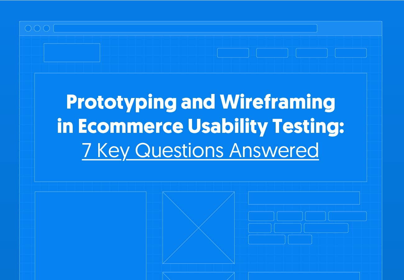 Prototyping and Wireframing in Ecommerce Usability Testing: 7 Key Questions Answered
