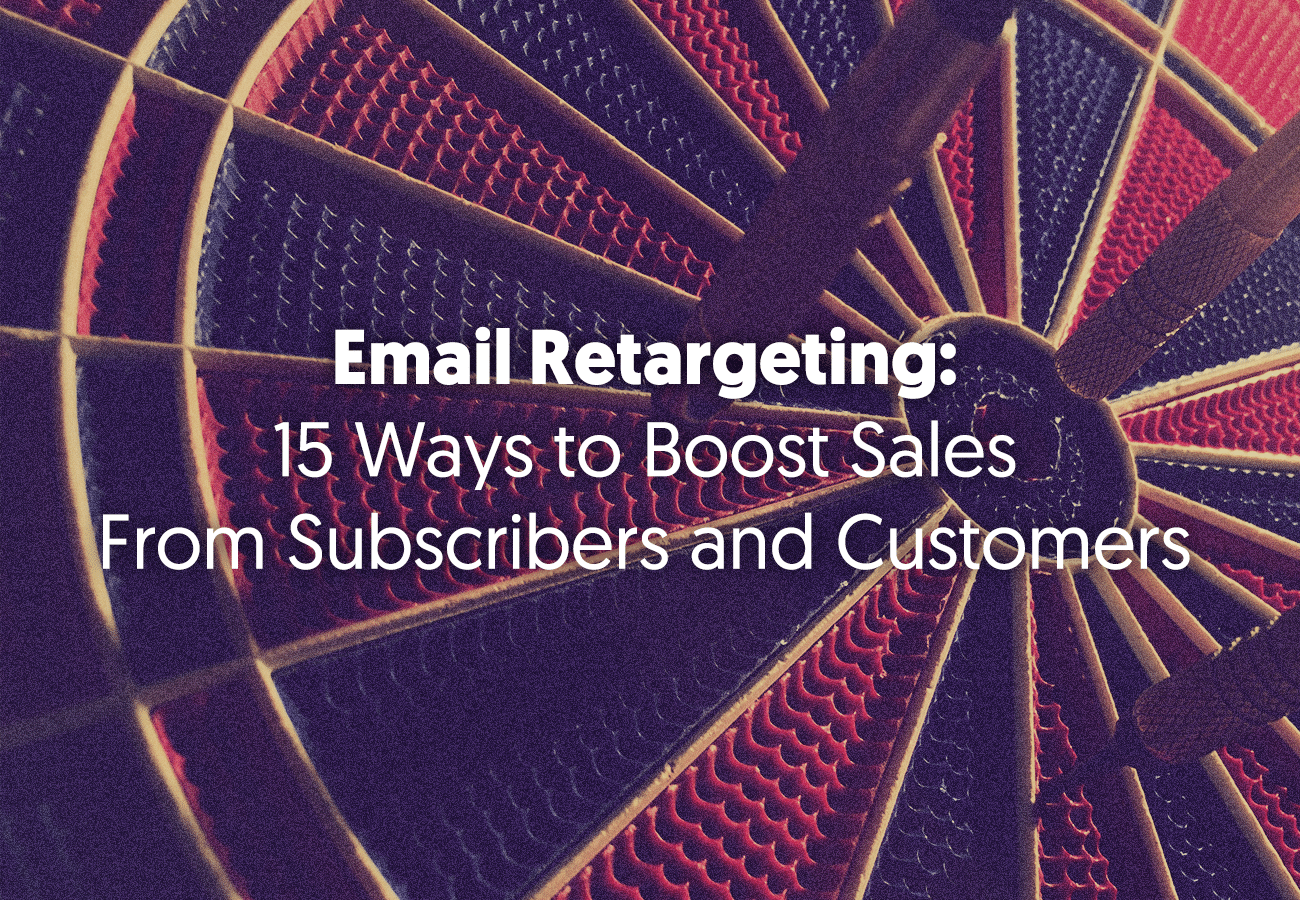 Email Retargeting: 15 Ways to Boost Sales From Subscribers and Customers