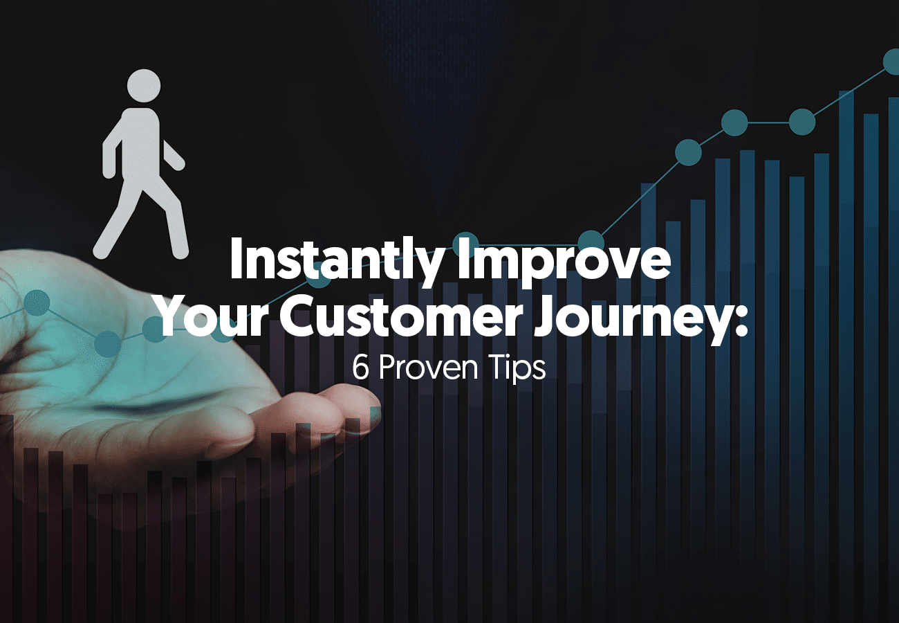 Instantly Improve Your Customer Journey: 6 Proven Tips