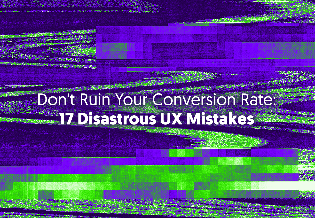 Don't Ruin Your Conversion Rate: 17 Disastrous UX Mistakes