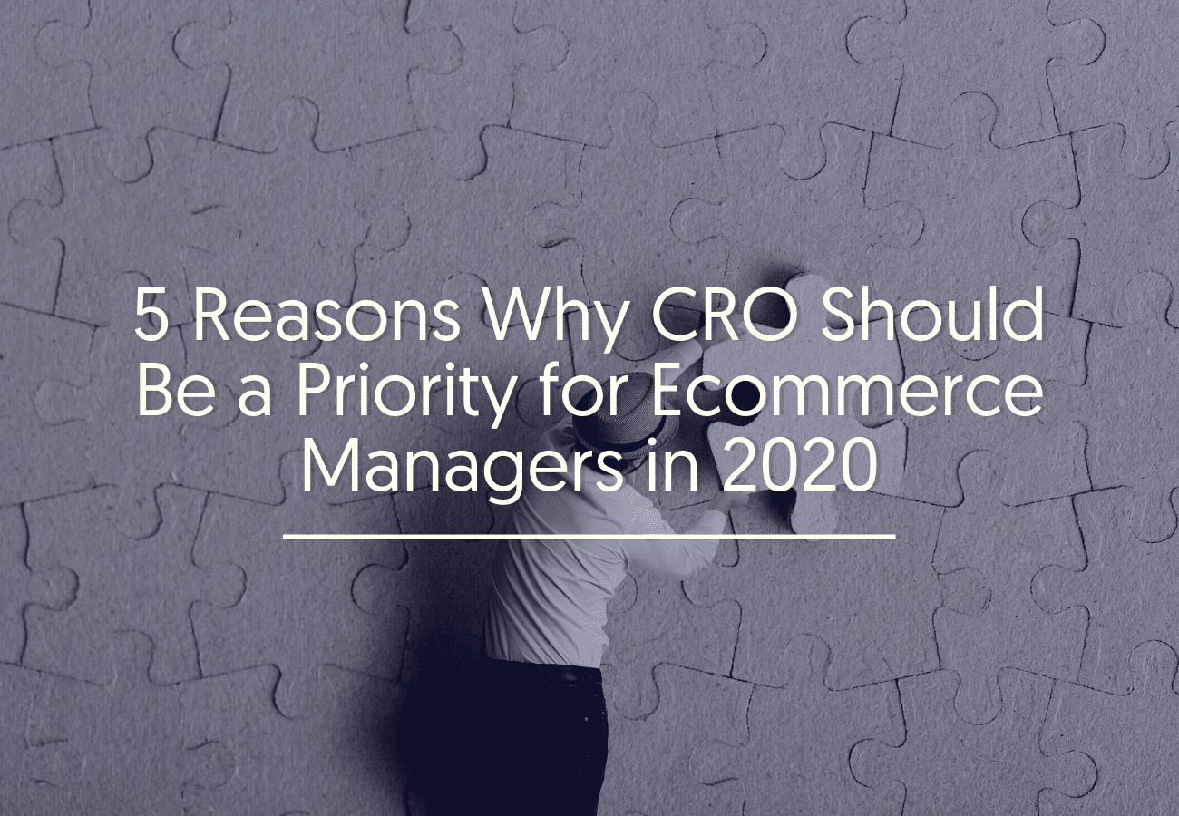 5 Reasons Why CRO Should Be a Priority for Ecommerce Managers in 2020