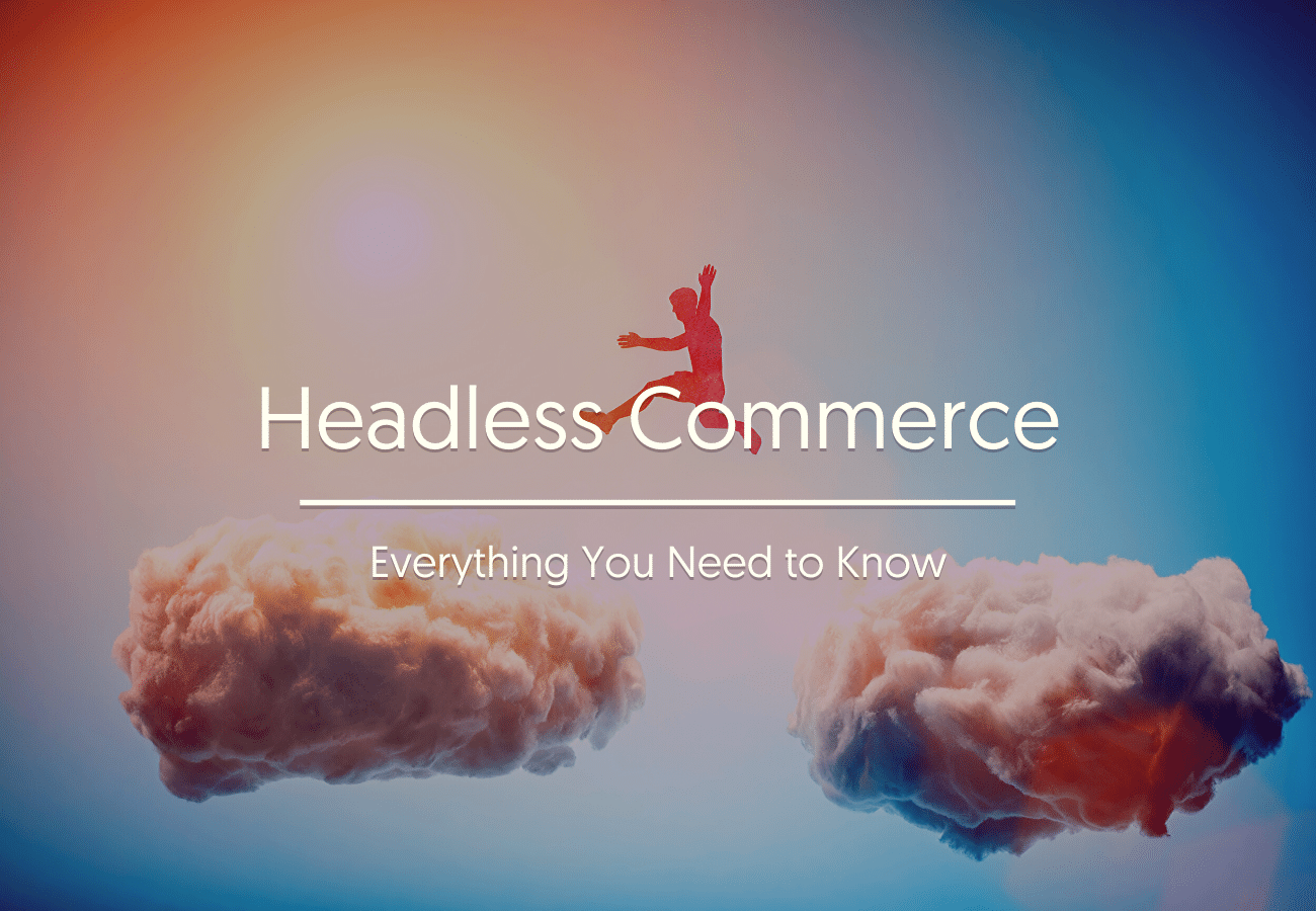 Headless Commerce: Everything You Need to Know