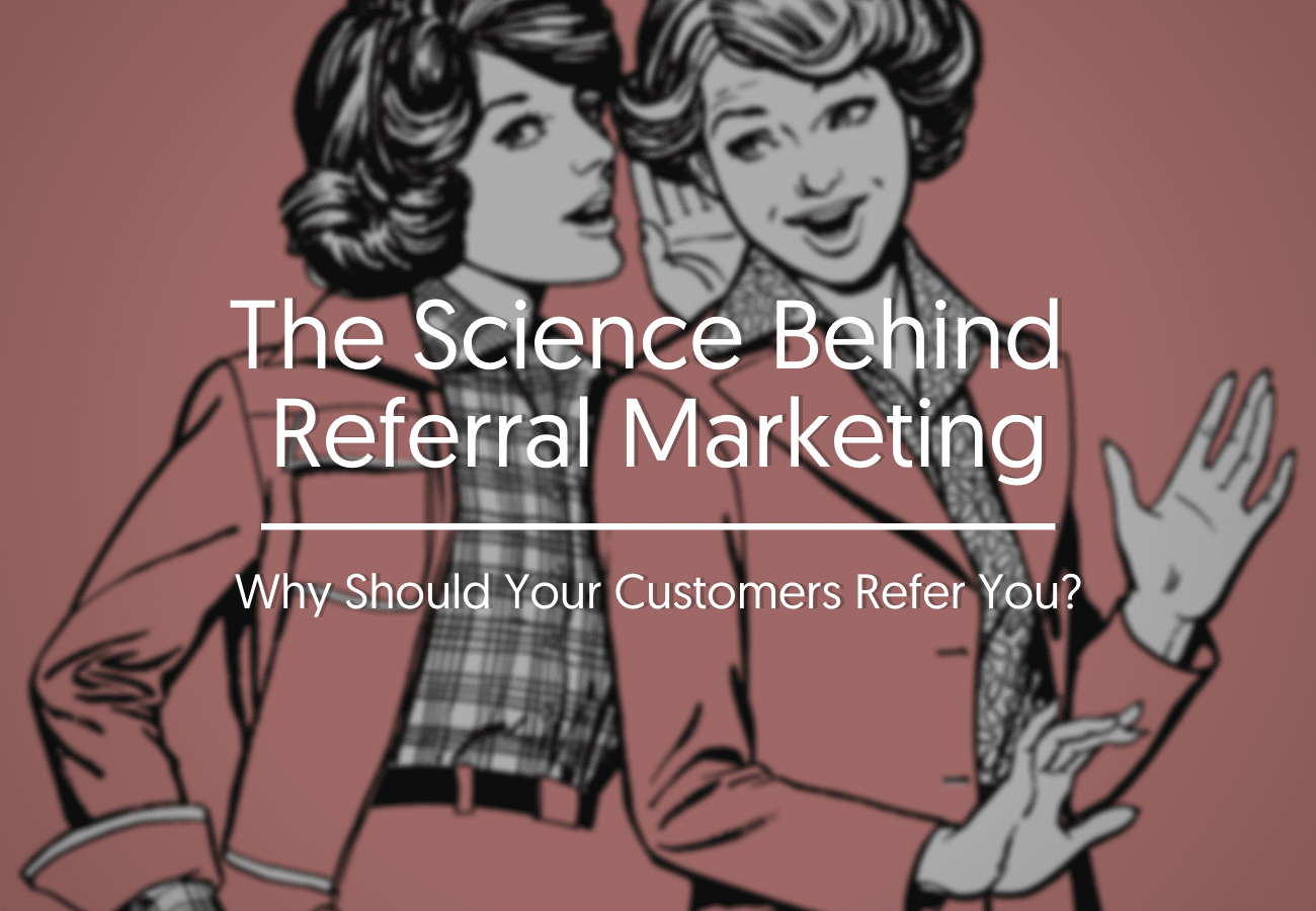 The Science Behind Referral Marketing: Why Should Your Customers Refer You?