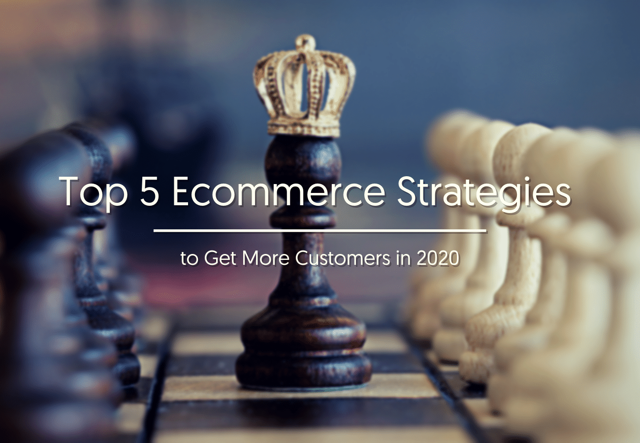 Top 5 Ecommerce Strategies to Get More Customers in 2020