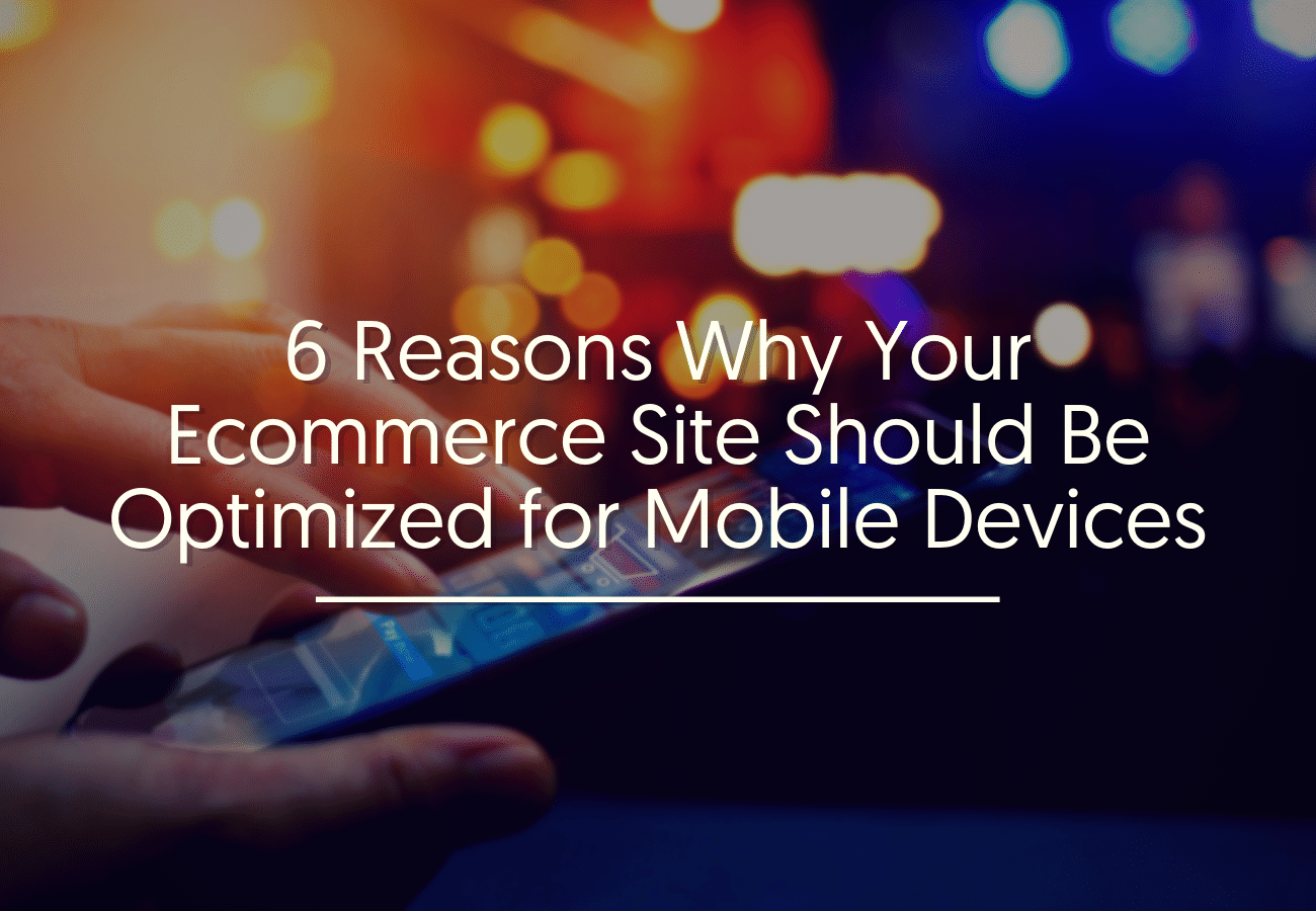 6 Reasons Why Your Ecommerce Site Should Be Optimized for Mobile Devices