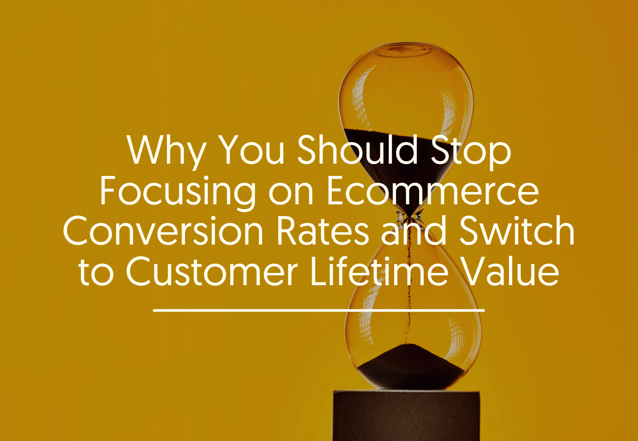 Why You Should Stop Focusing on Ecommerce Conversion Rates and Switch to Customer Lifetime Value