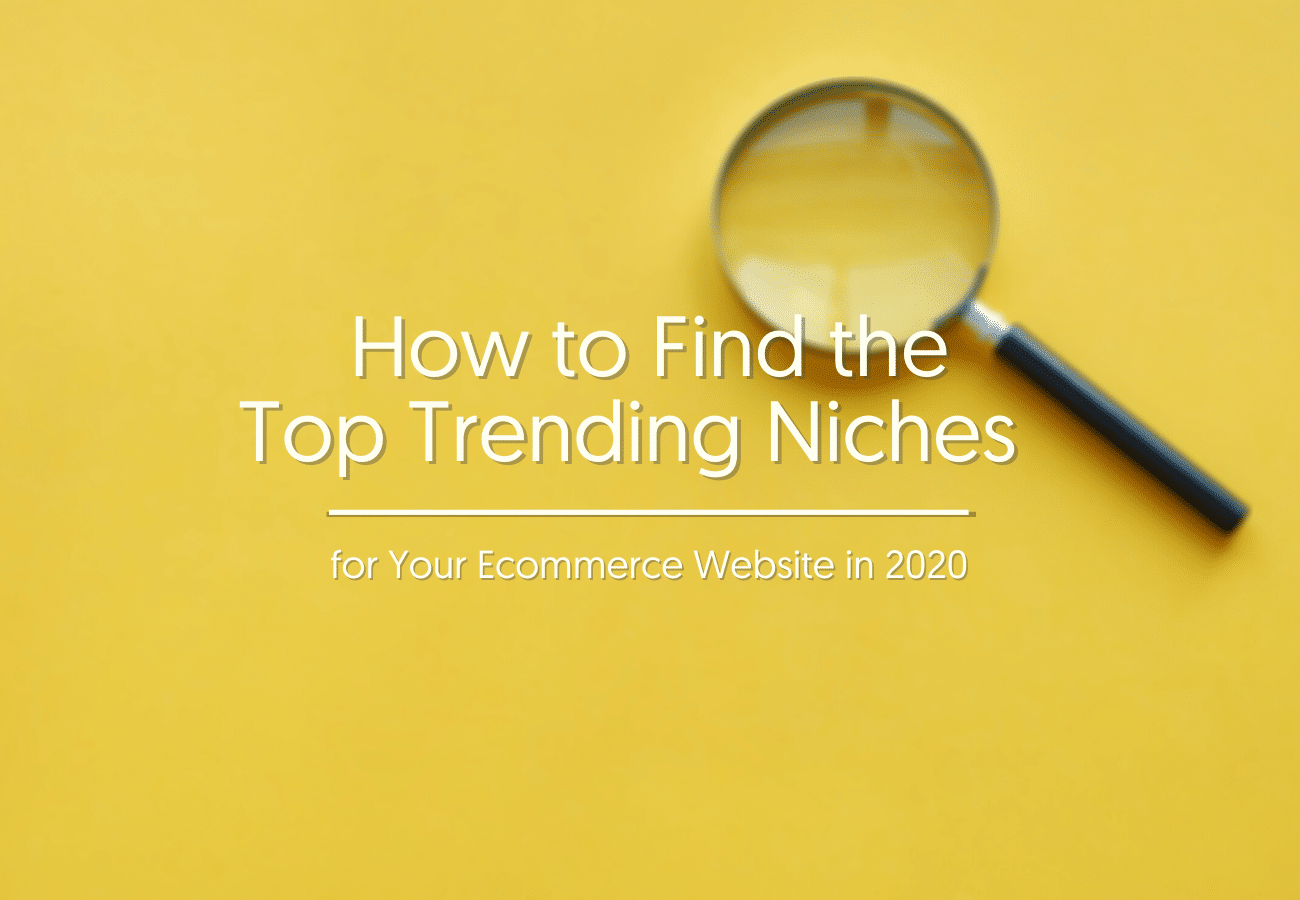 How to Find the Top Trending Niches for Your Ecommerce Website in 2020