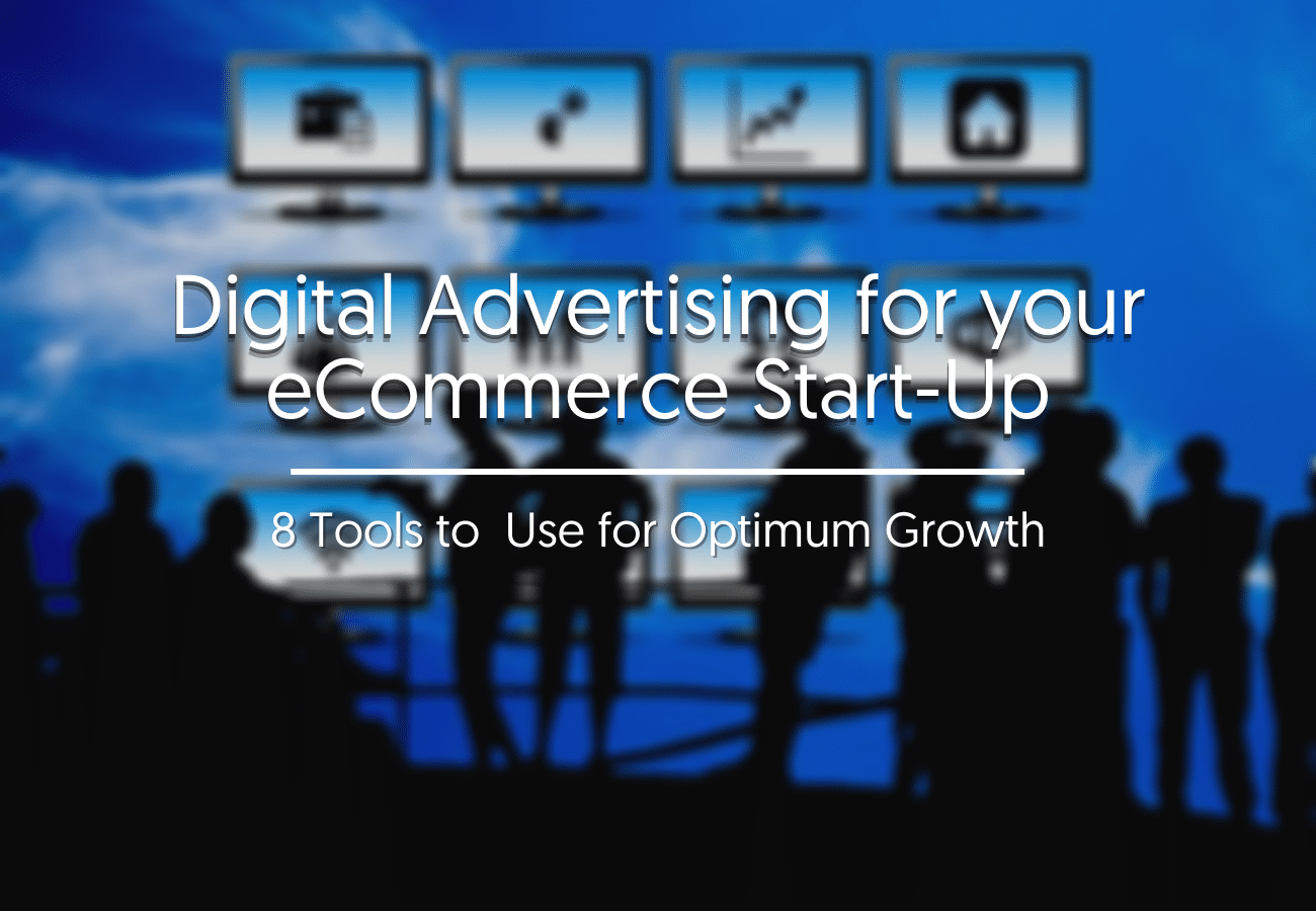 Digital Advertising for your eCommerce Start-Up: 8 Tools to  Use for Optimum Growth