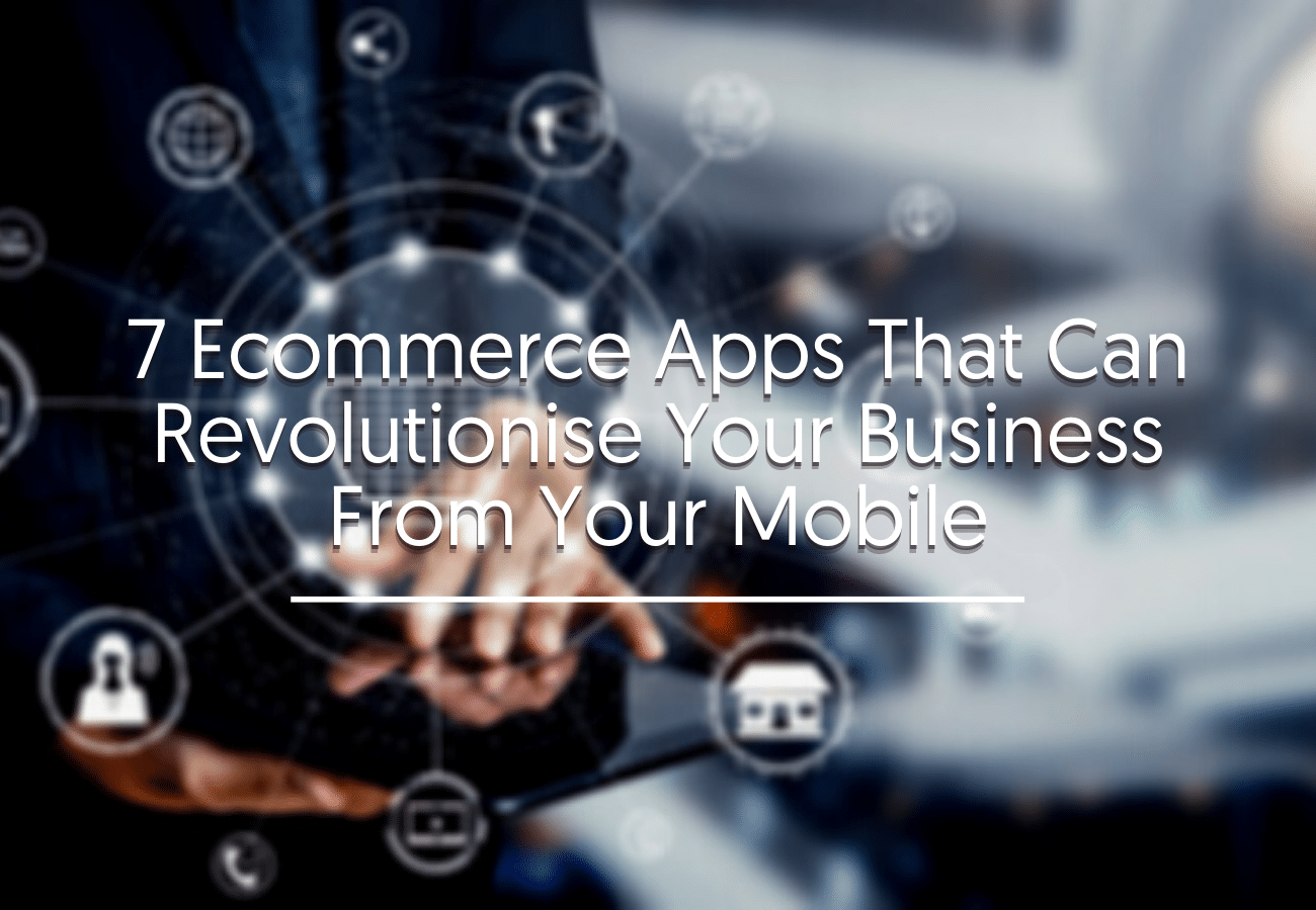7 Ecommerce Apps That Can Revolutionize Your Business From Your Mobile