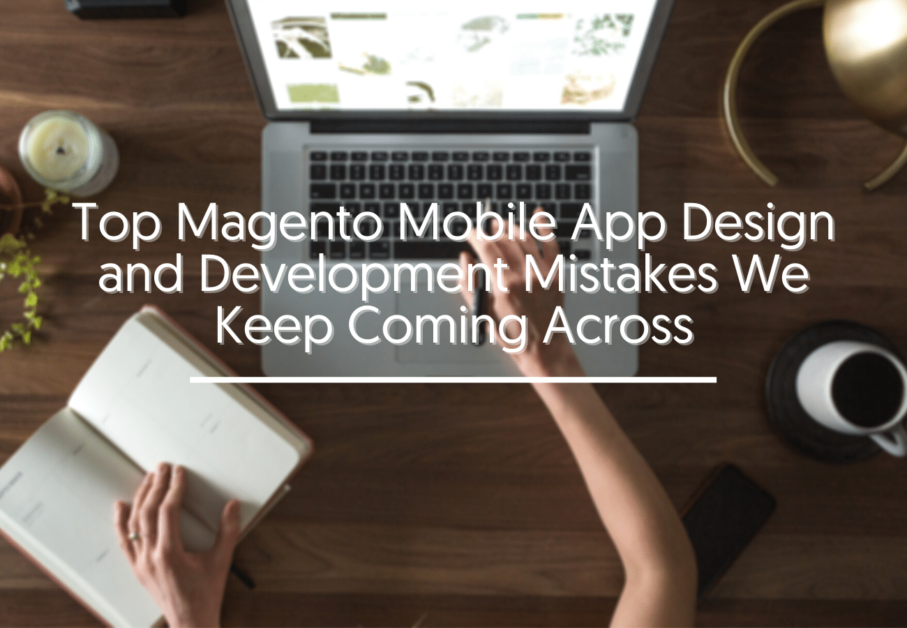 Top Magento Mobile App Design and Development Mistakes We Keep Coming Across