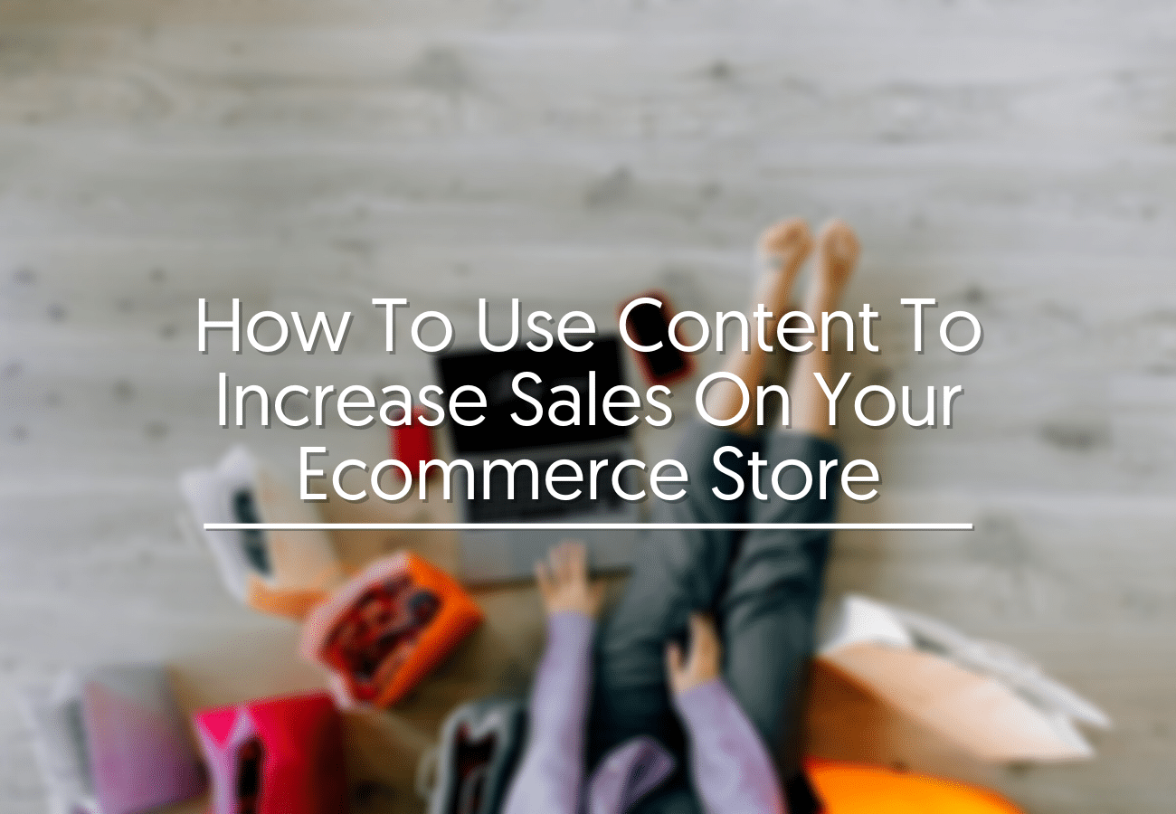 How To Use Content To Increase Sales On Your Ecommerce Store