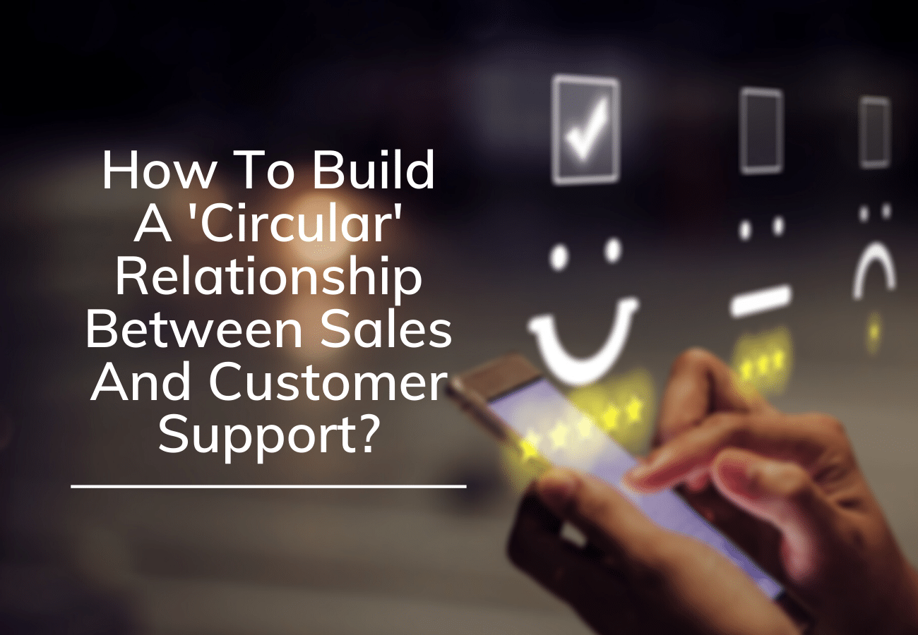 How To Build A 'Circular' Relationship Between Sales And Customer Support?